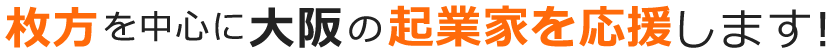 枚方を中心に大阪の起業家を応援します!
